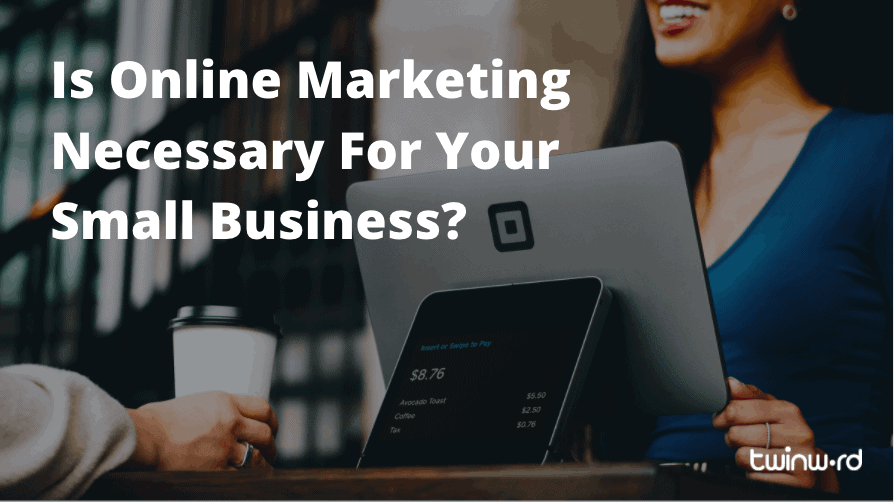 Is Online Marketing Necessary For Your Small Business?