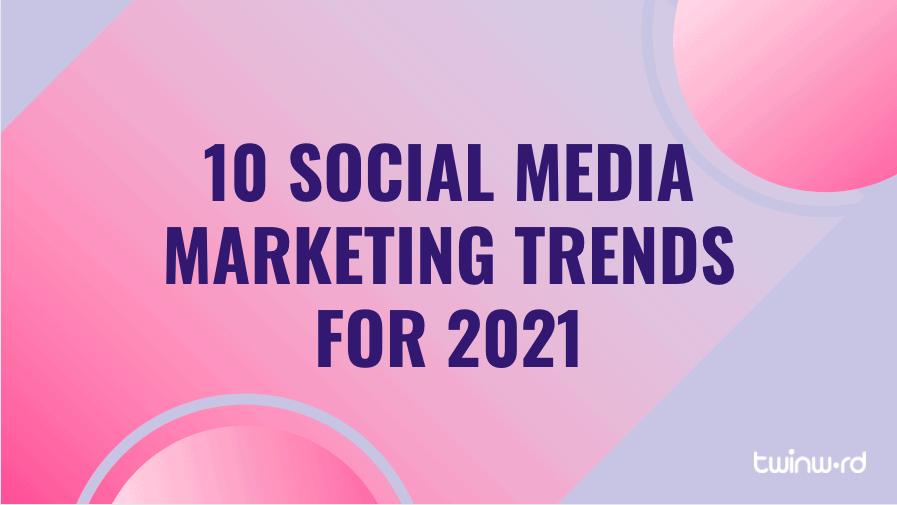 10 social media marketing trends for 2021